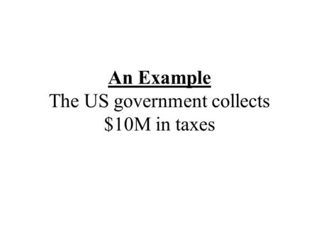 An Example The US government collects $10M in taxes.