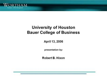 University of Houston Bauer College of Business April 13, 2006 presentation by: Robert B. Hixon.