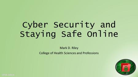 Cyber Security and Staying Safe Online Mark D. Riley College of Health Sciences and Professions.