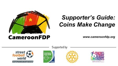 Supporter's Guide: Coins Make Change www.cameroonfdp.org.