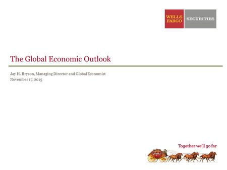 The Global Economic Outlook Jay H. Bryson, Managing Director and Global Economist November 17, 2015.