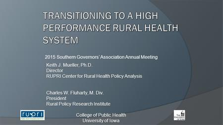 2015 Southern Governors' Association Annual Meeting Keith J. Mueller, Ph.D. Director RUPRI Center for Rural Health Policy Analysis Charles W. Fluharty,