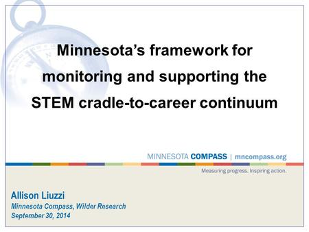 Minnesota's framework for monitoring and supporting the STEM cradle-to-career continuum Allison Liuzzi Minnesota Compass, Wilder Research September 30,