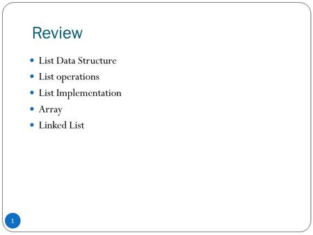 Review 1 List Data Structure List operations List Implementation Array Linked List.