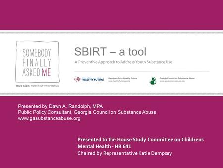 SBIRT – a tool A Preventive Approach to Address Youth Substance Use Presented by Dawn A. Randolph, MPA Public Policy Consultant, Georgia Council on Substance.