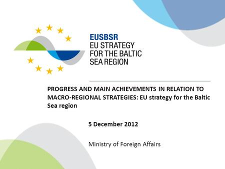 PROGRESS AND MAIN ACHIEVEMENTS IN RELATION TO MACRO-REGIONAL STRATEGIES: EU strategy for the Baltic Sea region 5 December 2012 Ministry of Foreign Affairs.