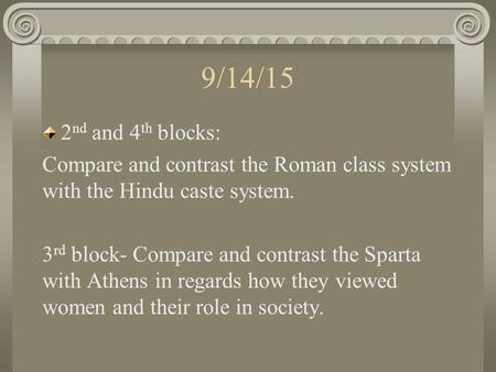 9/14/15 2 nd and 4 th blocks: Compare and contrast the Roman class system with the Hindu caste system. 3 rd block- Compare and contrast the Sparta with.