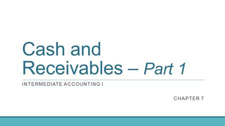 Cash and Receivables – Part 1 INTERMEDIATE ACCOUNTING I CHAPTER 7.
