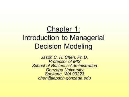 Chapter 1: Introduction to Managerial Decision Modeling Jason C. H. Chen, Ph.D. Professor of MIS School of Business Administration Gonzaga University Spokane,
