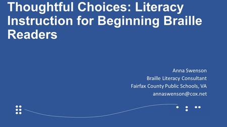 Thoughtful Choices: Literacy Instruction for Beginning Braille Readers Anna Swenson Braille Literacy Consultant Fairfax County Public Schools, VA