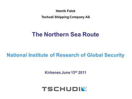 Henrik Falck Tschudi Shipping Company AS The Northern Sea Route National Institute of Research of Global Security Kirkenes June 15 th 2011.