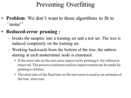 Preventing Overfitting Problem: We don't want to these algorithms to fit to ``noise'' Reduced-error pruning : –breaks the samples into a training set and.