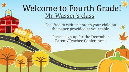 Welcome to Fourth Grade! Feel free to write a note to your child on the paper provided at your table. Please sign up for the December Parent/Teacher Conferences.