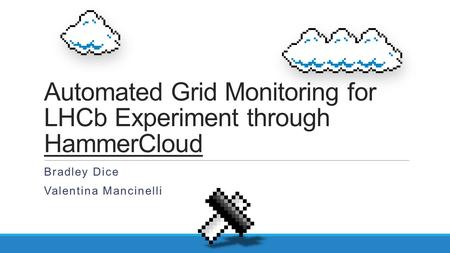 Automated Grid Monitoring for LHCb Experiment through HammerCloud Bradley Dice Valentina Mancinelli.