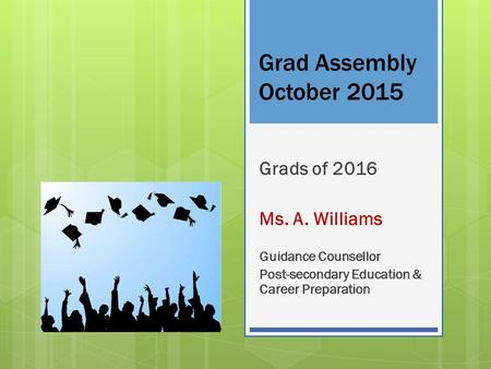 Grad Assembly October 2015 Grads of 2016 Ms. A. Williams Guidance Counsellor Post-secondary Education & Career Preparation.