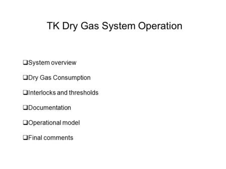 TK Dry Gas System Operation  System overview  Dry Gas Consumption  Interlocks and thresholds  Documentation  Operational model  Final comments.