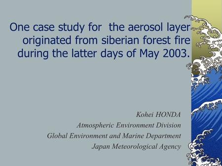 One case study for the aerosol layer originated from siberian forest fire during the latter days of May 2003. Kohei HONDA Atmospheric Environment Division.