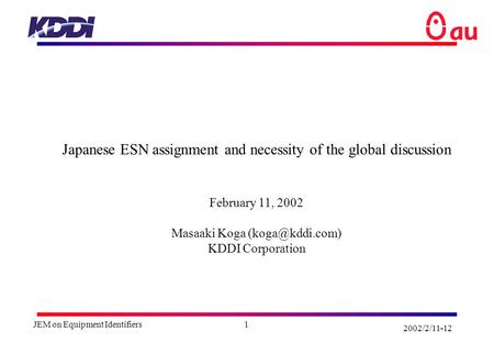 2002/2/11-12 JEM on Equipment Identifiers1 Japanese ESN assignment and necessity of the global discussion February 11, 2002 Masaaki Koga