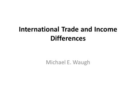 International Trade and Income Differences Michael E. Waugh.