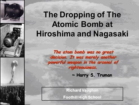 The Dropping <strong>of</strong> The <strong>Atomic</strong> <strong>Bomb</strong> at Hiroshima and Nagasaki Richard Vaughan Foothill High School The <strong>atom</strong> <strong>bomb</strong> was no great decision. It was merely another.