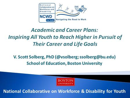 V. Scott Solberg, PhD  School of Education, Boston University National Collaborative on Workforce & Disability for Youth.