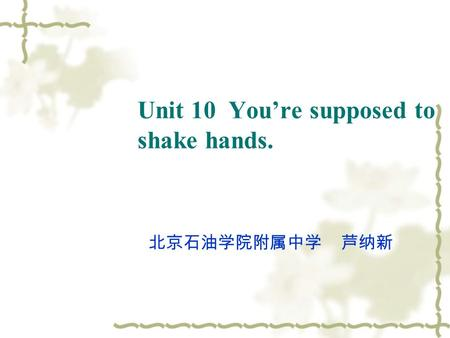Unit 10 You're supposed to shake hands. 北京石油学院附属中学 芦纳新.