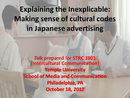 Explaining the Inexplicable: Making sense of cultural codes in Japanese advertising Talk prepared for Talk prepared for STRC 3801 (Intercultural Communication)