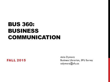 BUS 360: BUSINESS COMMUNICATION FALL 2015 Ania Dymarz Business Librarian, SFU Surrey