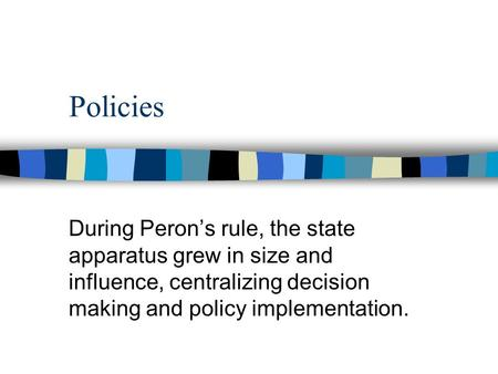 Policies During Peron's rule, the state apparatus grew in size and influence, centralizing decision making and policy implementation.