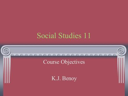 Social Studies 11 Course Objectives K.J. Benoy. Introduction This is an enormous course to fit into 1 semester. Expect to work very fast. Each of the.