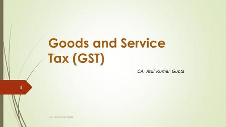 Goods and Service Tax (GST) CA. Atul Kumar Gupta 1.
