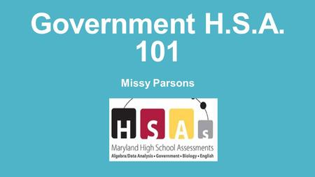Government H.S.A. 101 Missy Parsons. Introductions Name School How long have you been teaching? What do you teach (besides government) What do you hope.