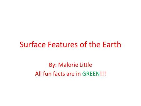 Surface Features of the Earth By: Malorie Little All fun facts are in GREEN!!!