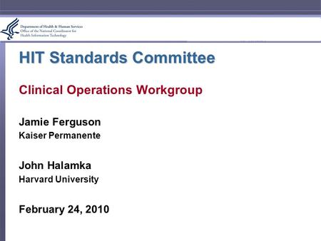 HIT Standards Committee Clinical Operations Workgroup Jamie Ferguson Kaiser Permanente John Halamka Harvard University February 24, 2010.