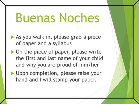 Buenas Noches  As you walk in, please grab a piece of paper and a syllabus  On the piece of paper, please write the first and last name of your child.