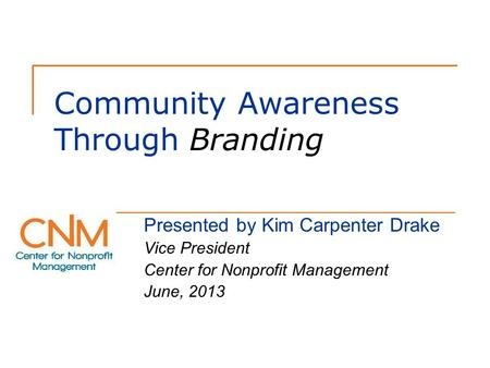 Community Awareness Through Branding Presented by Kim Carpenter Drake Vice President Center for Nonprofit Management June, 2013.