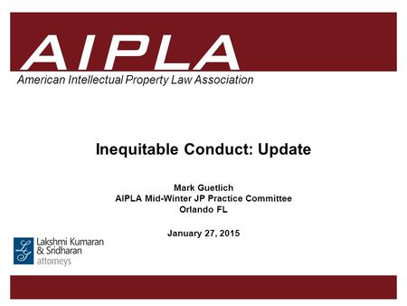 1 1 AIPLA Firm Logo American Intellectual Property Law Association Inequitable Conduct: Update Mark Guetlich AIPLA Mid-Winter JP Practice Committee Orlando.