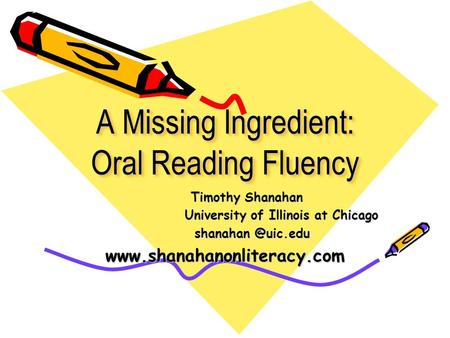 A Missing Ingredient: Oral Reading Fluency Timothy Shanahan Timothy Shanahan University of Illinois at Chicago