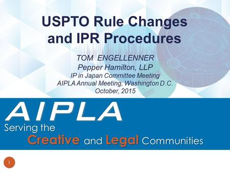 TOM ENGELLENNER Pepper Hamilton, LLP IP in Japan Committee Meeting AIPLA Annual Meeting, Washington D.C. October, 2015 USPTO Rule Changes and IPR Procedures.