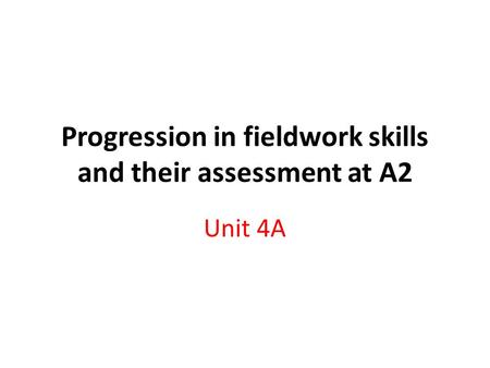 Progression in fieldwork skills and their assessment at A2 Unit 4A.