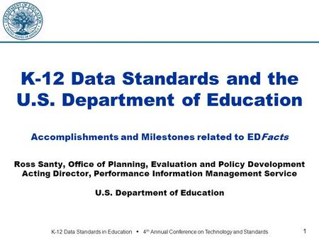 K-12 Data Standards in Education  4 th Annual Conference on Technology and Standards 1 K-12 Data Standards and the U.S. Department of Education Accomplishments.
