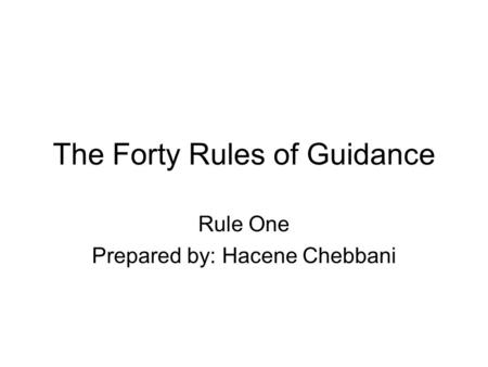 The Forty Rules of Guidance Rule One Prepared by: Hacene Chebbani.