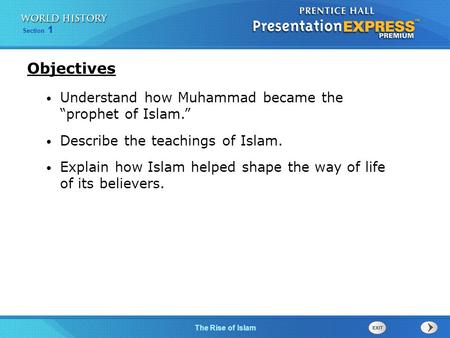 "Section 1 The Rise of Islam Understand how Muhammad became the ""prophet of Islam."" Describe the teachings of Islam. Explain how Islam helped shape the."