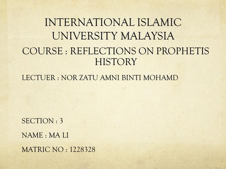 INTERNATIONAL ISLAMIC UNIVERSITY MALAYSIA COURSE : REFLECTIONS ON PROPHETIS HISTORY LECTUER : NOR ZATU AMNI BINTI MOHAMD SECTION : 3 NAME : MA LI MATRIC.