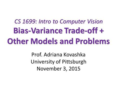 CS 1699: Intro to Computer Vision Bias-Variance Trade-off + Other Models and Problems Prof. Adriana Kovashka University of Pittsburgh November 3, 2015.