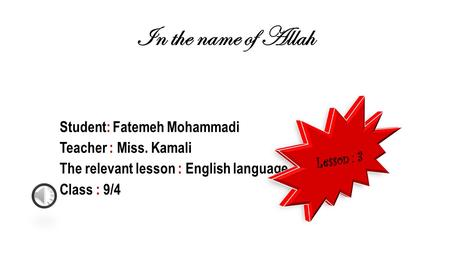 In the name of Allah Student: Fatemeh Mohammadi Teacher : Miss. Kamali The relevant lesson : English language Class : 9/4.