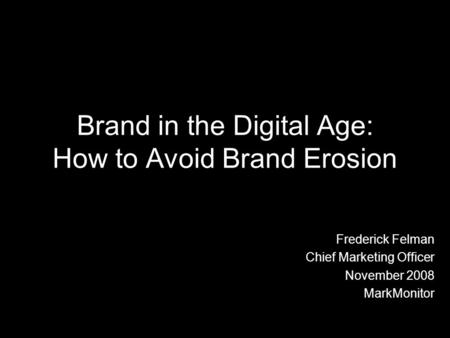 Brand in the Digital Age: How to Avoid Brand Erosion Frederick Felman Chief Marketing Officer November 2008 MarkMonitor.