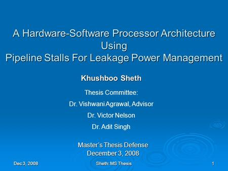 Dec 3, 2008Sheth: MS Thesis1 A Hardware-Software Processor Architecture Using Pipeline Stalls For Leakage Power Management Khushboo Sheth Master's Thesis.