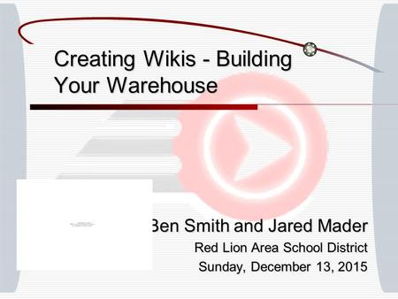 Creating Wikis - Building Your Warehouse Ben Smith and Jared Mader Red Lion Area School District Sunday, December 13, 2015Sunday, December 13, 2015Sunday,