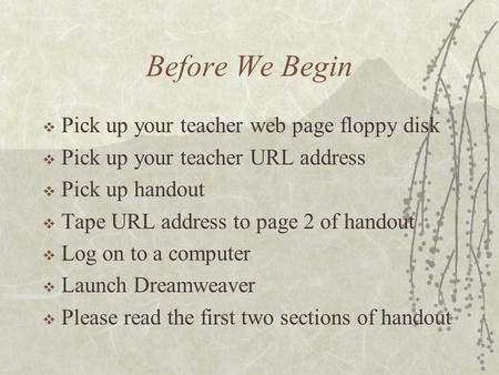 Before We Begin  Pick up your teacher web page floppy disk  Pick up your teacher URL address  Pick up handout  Tape URL address to page 2 of handout.
